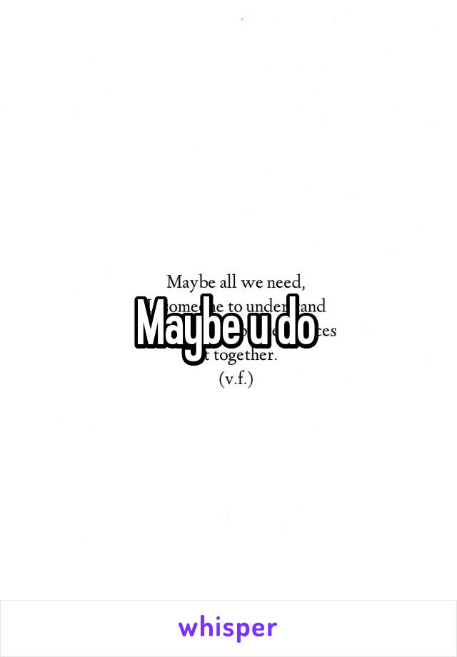Maybe u do