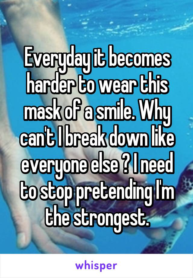 Everyday it becomes harder to wear this mask of a smile. Why can't I break down like everyone else ? I need to stop pretending I'm the strongest.