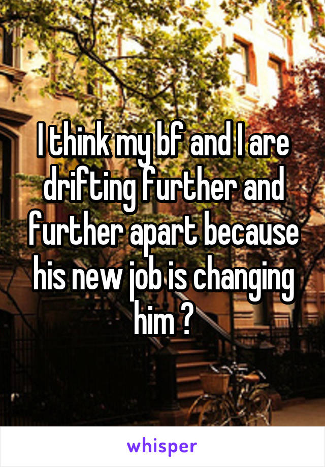 I think my bf and I are drifting further and further apart because his new job is changing him 😔