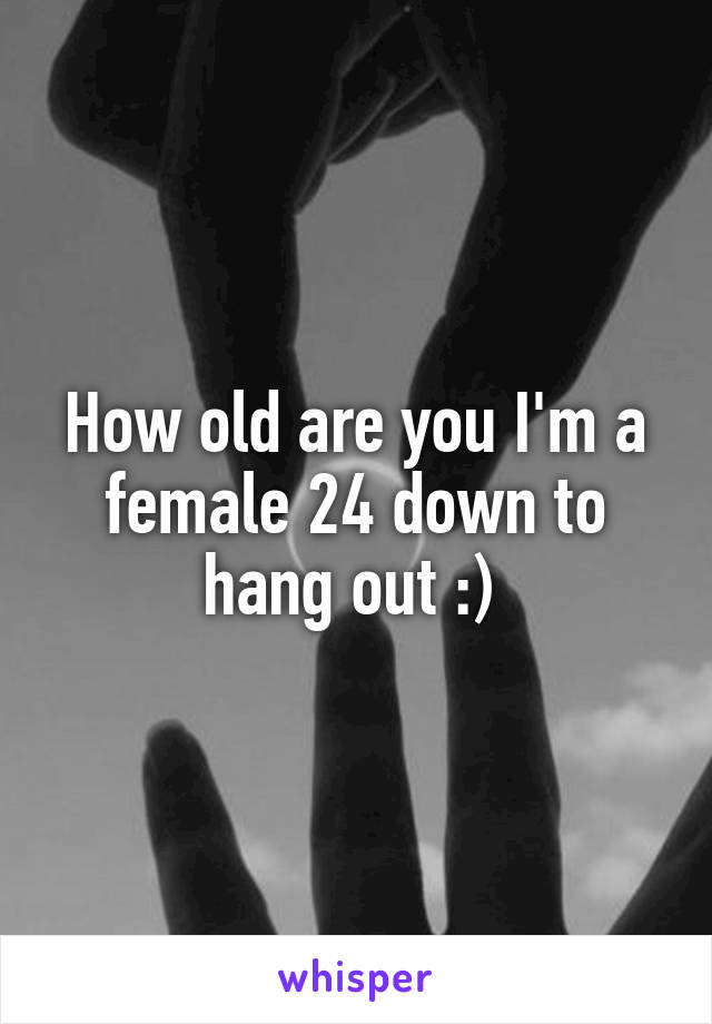 How old are you I'm a female 24 down to hang out :)