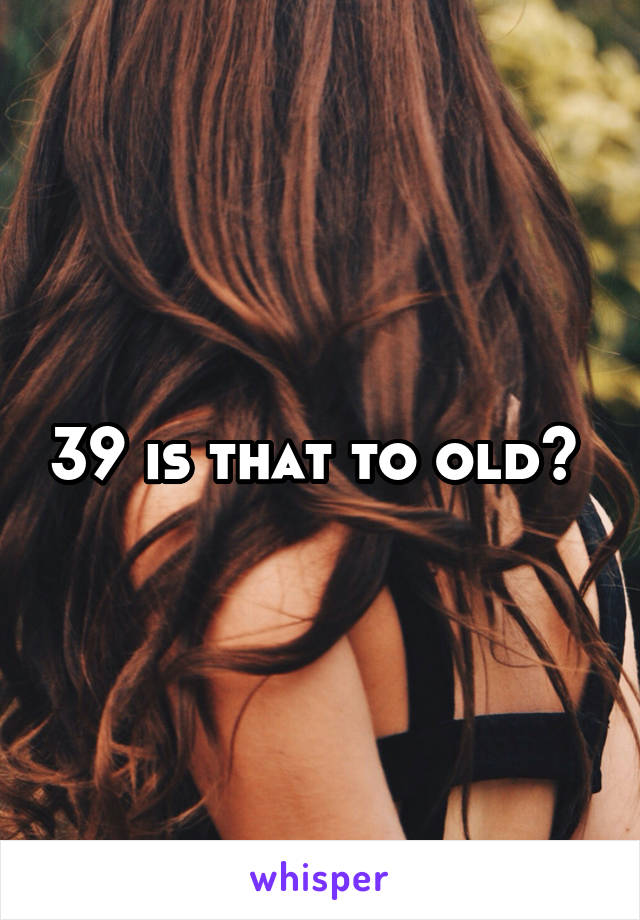 39 is that to old?