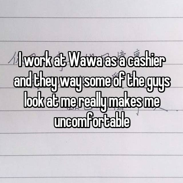 I work at Wawa as a cashier and they way some of the guys look at me really makes me uncomfortable