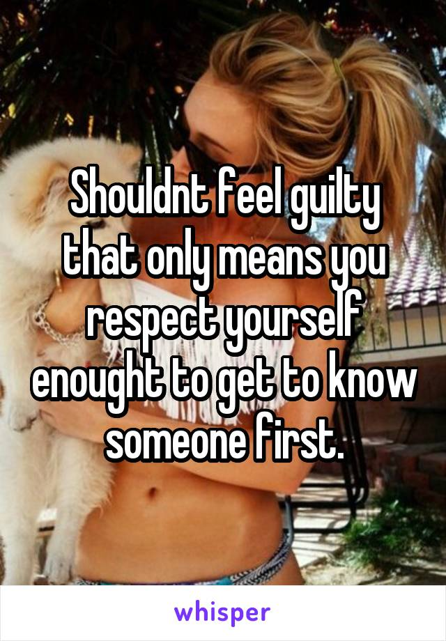 Shouldnt feel guilty that only means you respect yourself enought to get to know someone first.