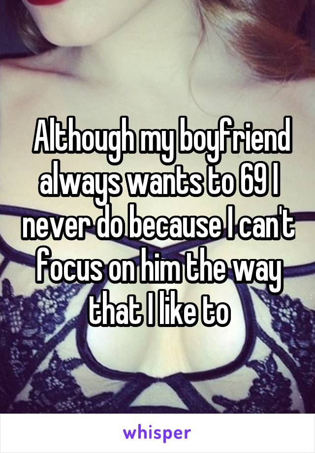 Although my boyfriend always wants to 69 I never do because I can't focus on him the way that I like to