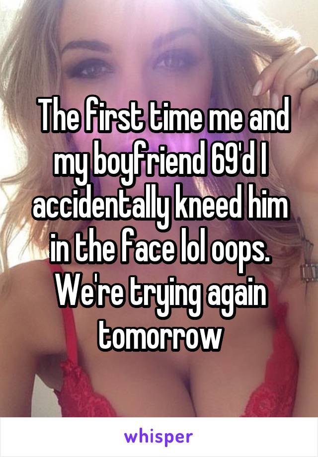 The first time me and my boyfriend 69'd I accidentally kneed him in the face lol oops. We're trying again tomorrow
