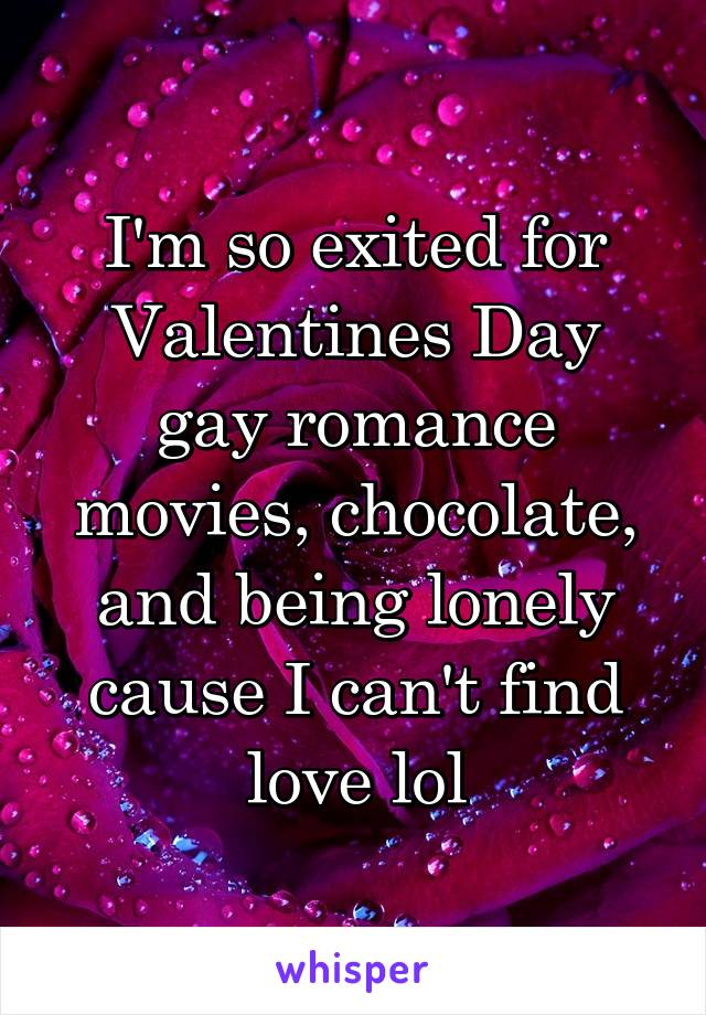 I'm so exited for Valentines Day gay romance movies, chocolate, and being lonely cause I can't find love lol