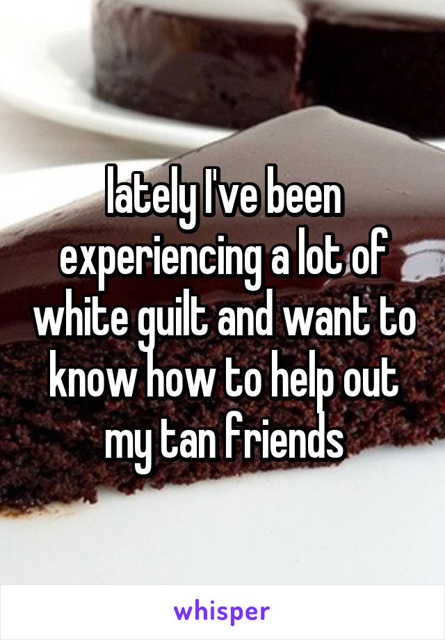 lately I've been experiencing a lot of white guilt and want to know how to help out my tan friends
