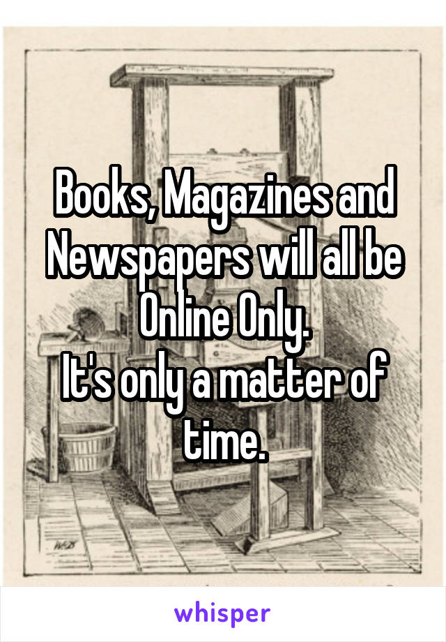 Books, Magazines and Newspapers will all be Online Only. It's only a matter of time.
