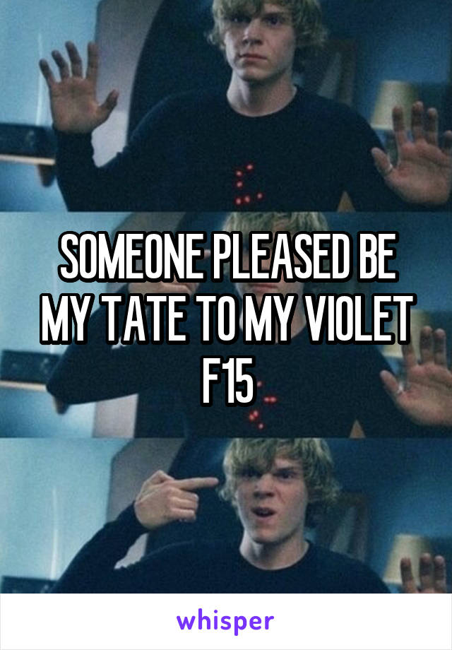SOMEONE PLEASED BE MY TATE TO MY VIOLET F15