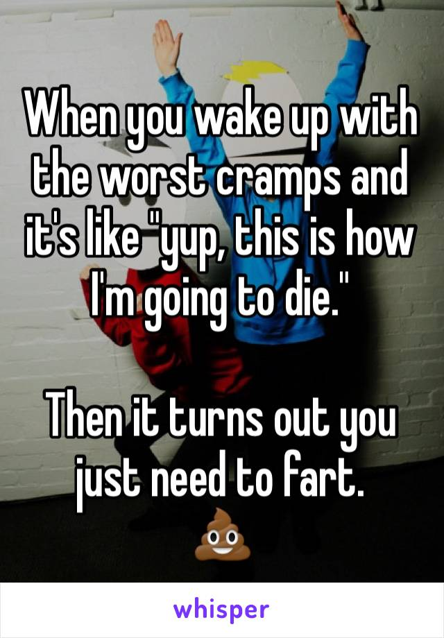 "When you wake up with the worst cramps and it's like ""yup, this is how I'm going to die.""  Then it turns out you just need to fart. 💩"