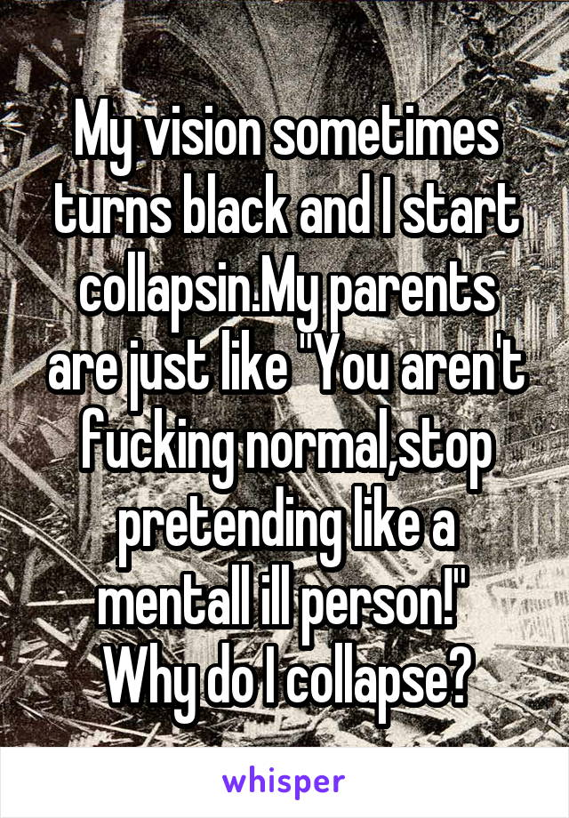 "My vision sometimes turns black and I start collapsin.My parents are just like ""You aren't fucking normal,stop pretending like a mentall ill person!""  Why do I collapse?"