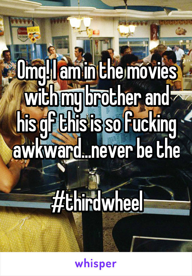 Omg! I am in the movies with my brother and his gf this is so fucking awkward...never be the  #thirdwheel
