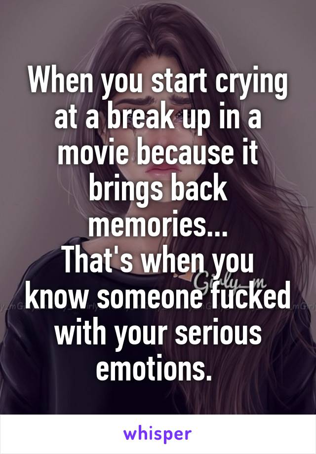 When you start crying at a break up in a movie because it brings back memories... That's when you know someone fucked with your serious emotions.