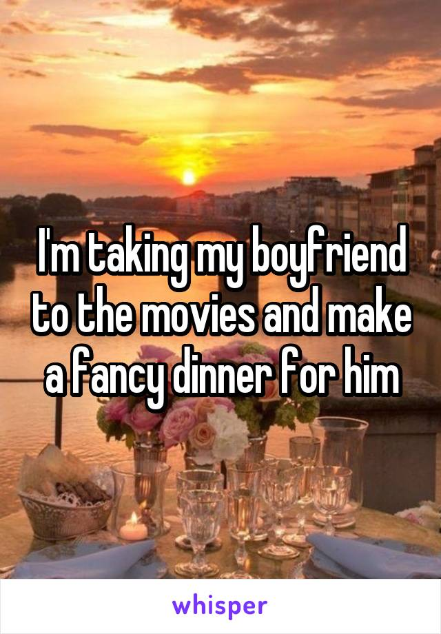I'm taking my boyfriend to the movies and make a fancy dinner for him