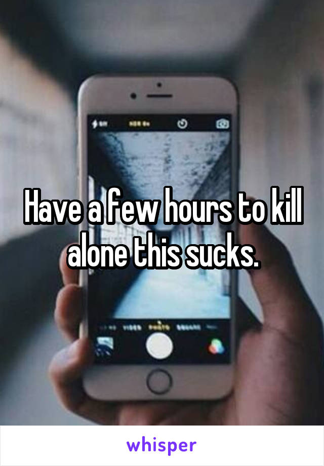 Have a few hours to kill alone this sucks.