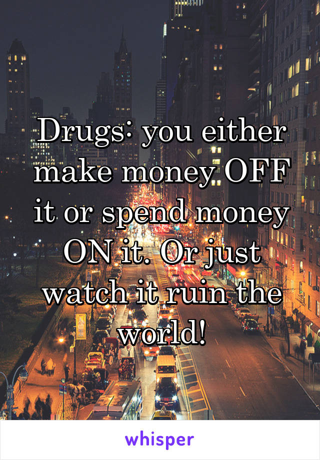 Drugs: you either make money OFF it or spend money ON it. Or just watch it ruin the world!
