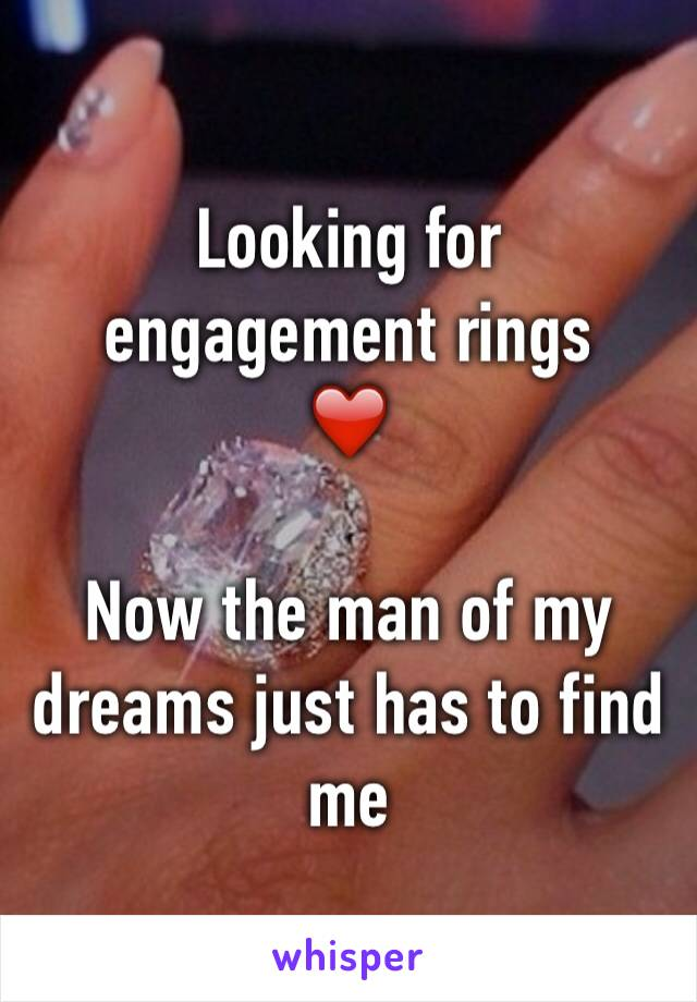 Looking for engagement rings ❤️  Now the man of my dreams just has to find me