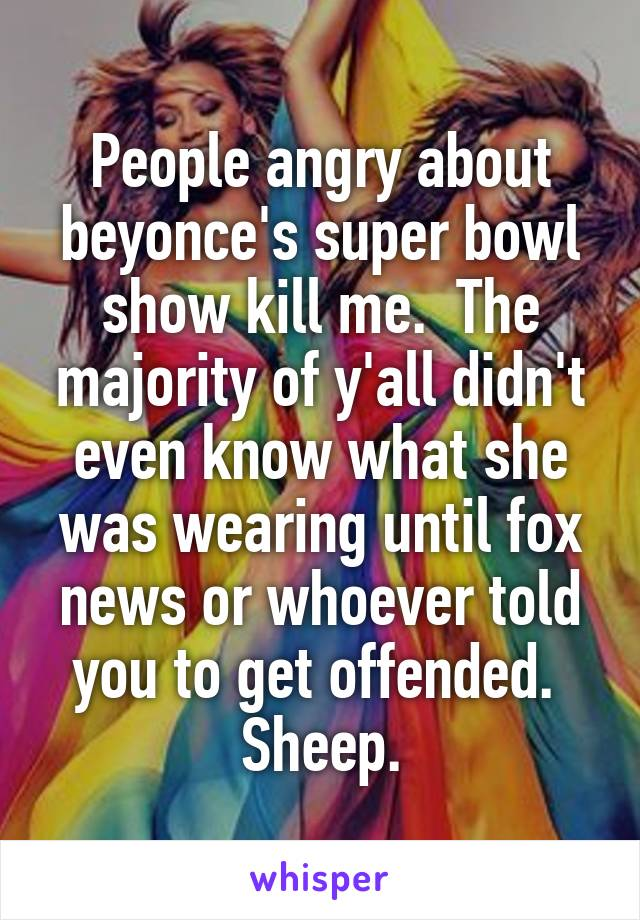 People angry about beyonce's super bowl show kill me.  The majority of y'all didn't even know what she was wearing until fox news or whoever told you to get offended.  Sheep.