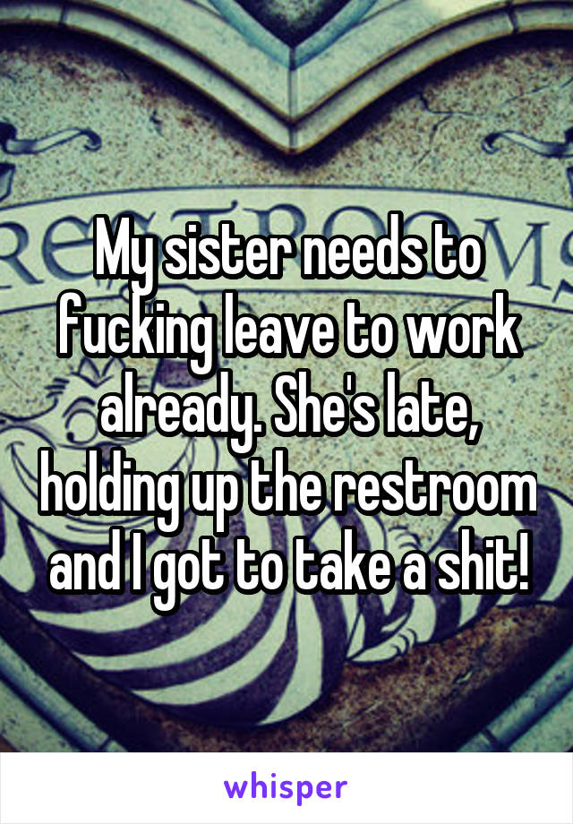 My sister needs to fucking leave to work already. She's late, holding up the restroom and I got to take a shit!