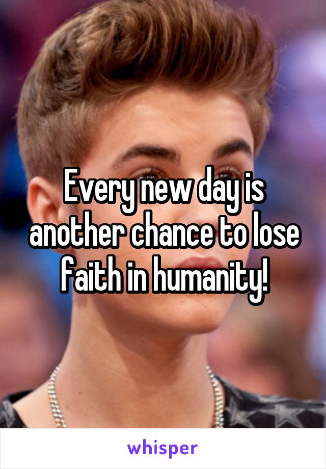 Every new day is another chance to lose faith in humanity!