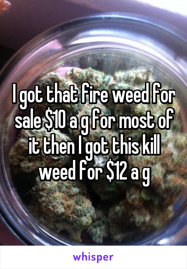 I got that fire weed for sale $10 a g for most of it then I got this kill weed for $12 a g