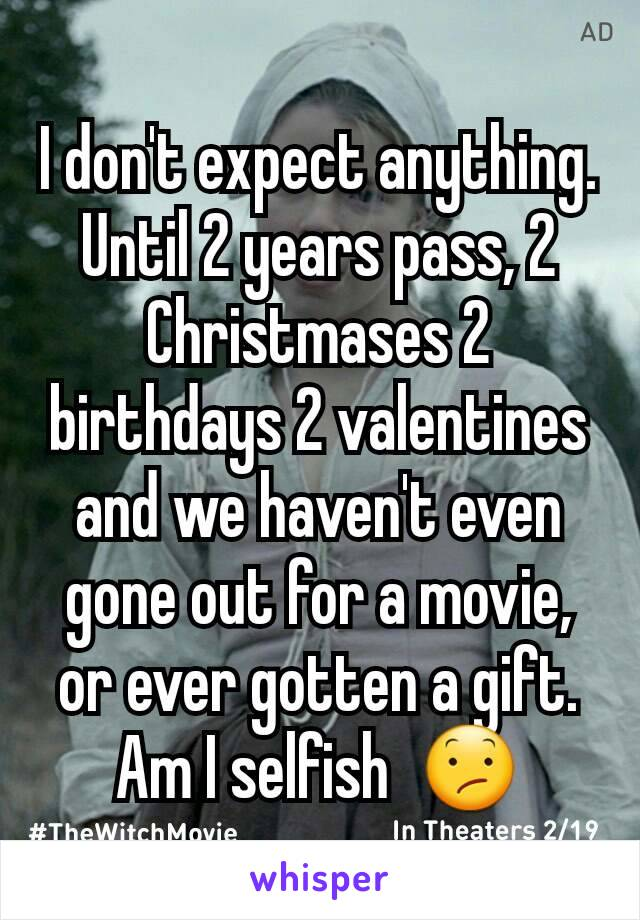 I don't expect anything. Until 2 years pass, 2 Christmases 2 birthdays 2 valentines and we haven't even gone out for a movie, or ever gotten a gift. Am I selfish  😕