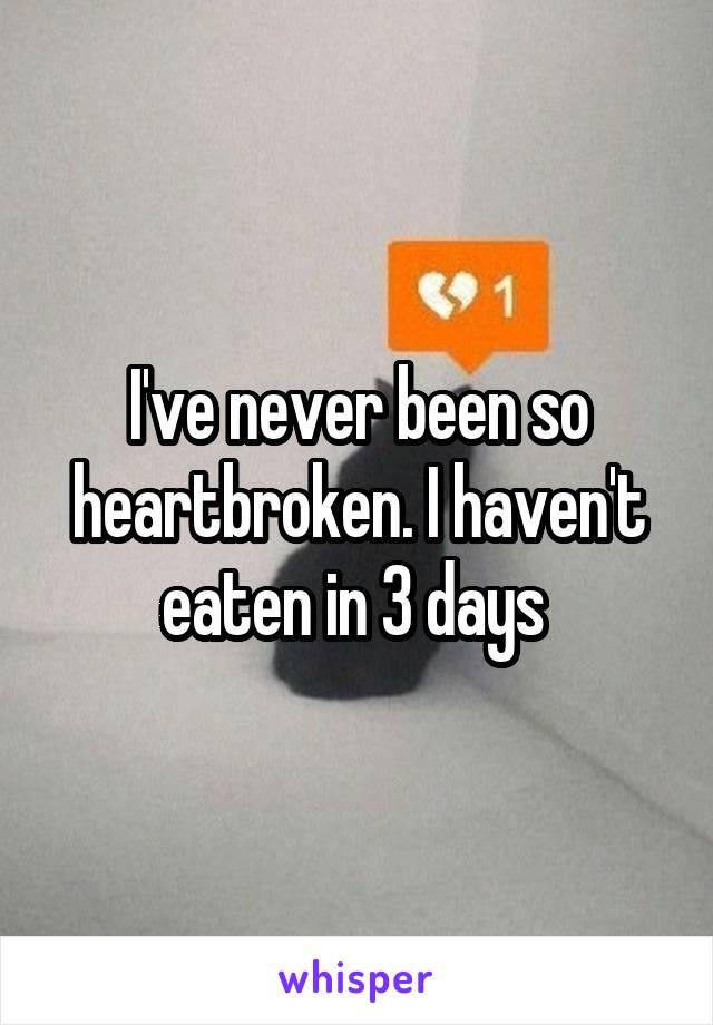 I've never been so heartbroken. I haven't eaten in 3 days