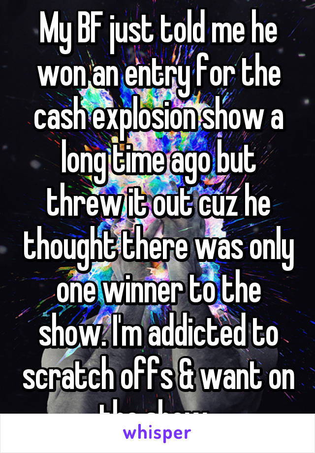 My BF just told me he won an entry for the cash explosion show a long time ago but threw it out cuz he thought there was only one winner to the show. I'm addicted to scratch offs & want on the show.