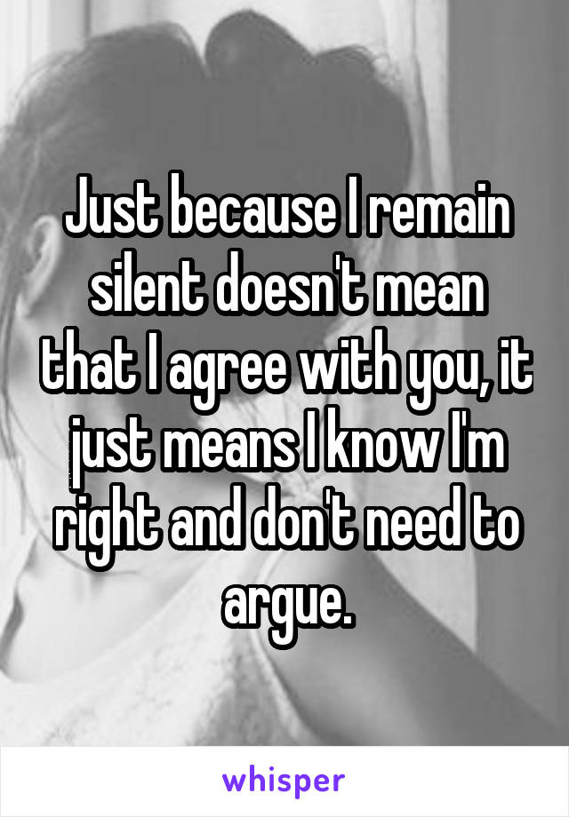 Just because I remain silent doesn't mean that I agree with you, it just means I know I'm right and don't need to argue.