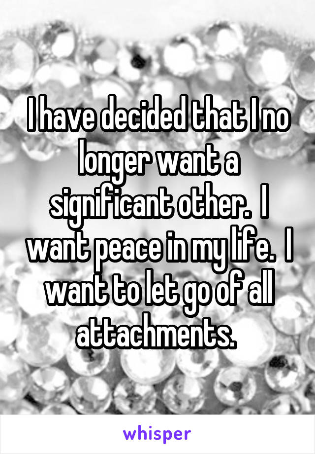 I have decided that I no longer want a significant other.  I want peace in my life.  I want to let go of all attachments.