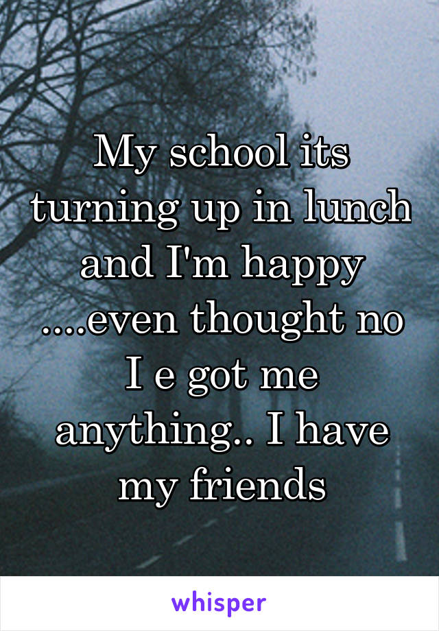 My school its turning up in lunch and I'm happy ....even thought no I e got me anything.. I have my friends