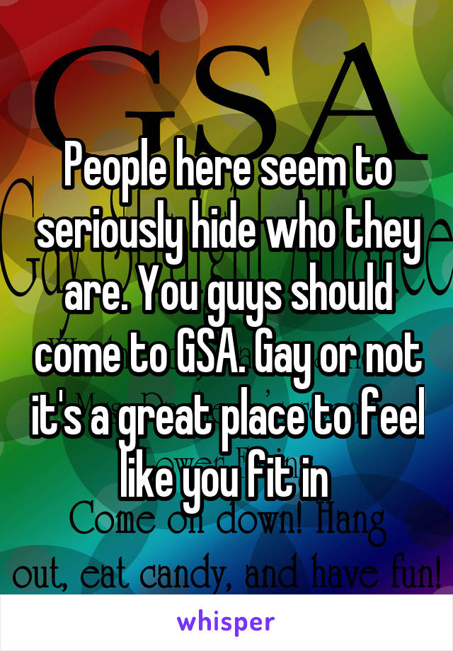 People here seem to seriously hide who they are. You guys should come to GSA. Gay or not it's a great place to feel like you fit in