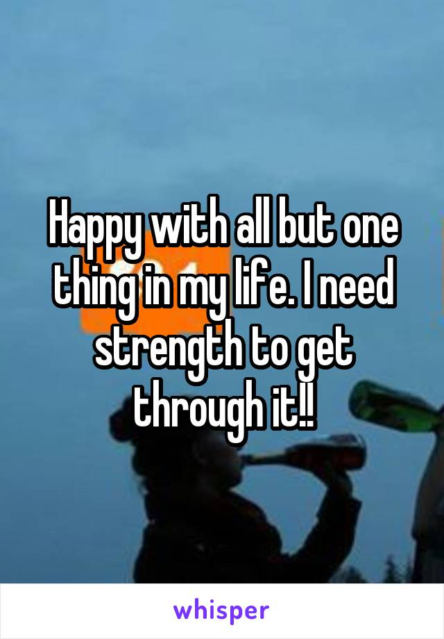 Happy with all but one thing in my life. I need strength to get through it!!