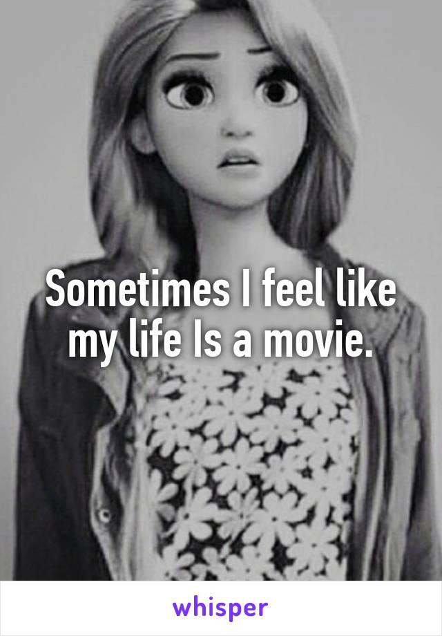 Sometimes I feel like my life Is a movie.