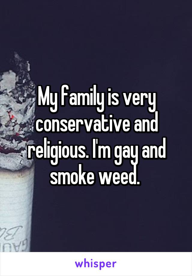 My family is very conservative and religious. I'm gay and smoke weed.