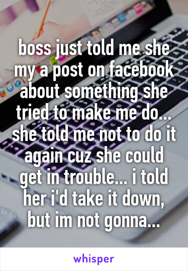 boss just told me she my a post on facebook about something she tried to make me do... she told me not to do it again cuz she could get in trouble... i told her i'd take it down, but im not gonna...