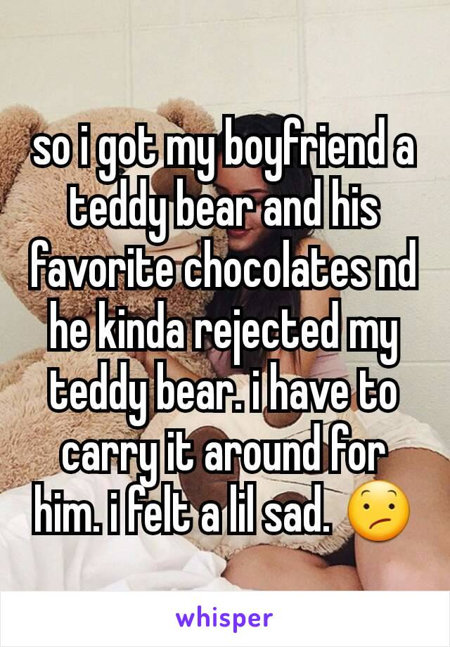 so i got my boyfriend a teddy bear and his favorite chocolates nd he kinda rejected my teddy bear. i have to carry it around for him. i felt a lil sad. 😕