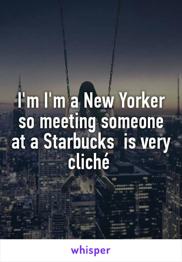 I'm I'm a New Yorker so meeting someone at a Starbucks  is very cliché