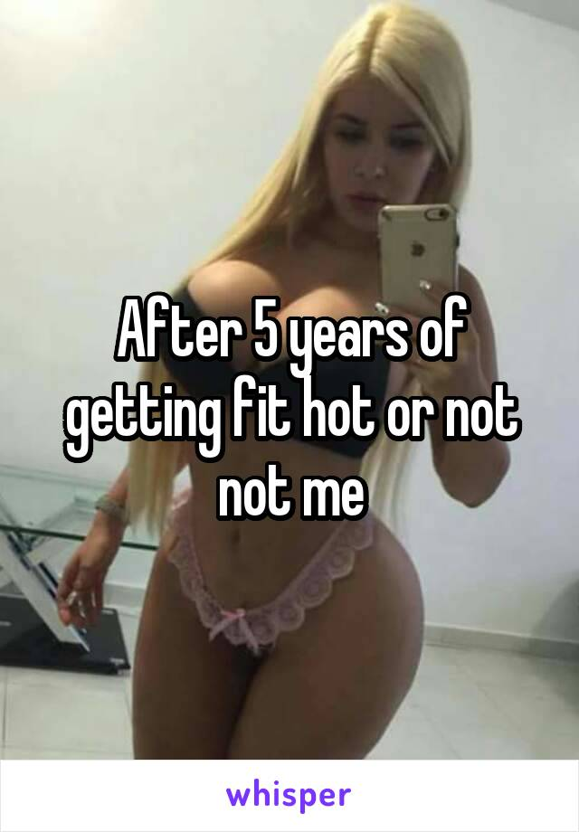 After 5 years of getting fit hot or not not me