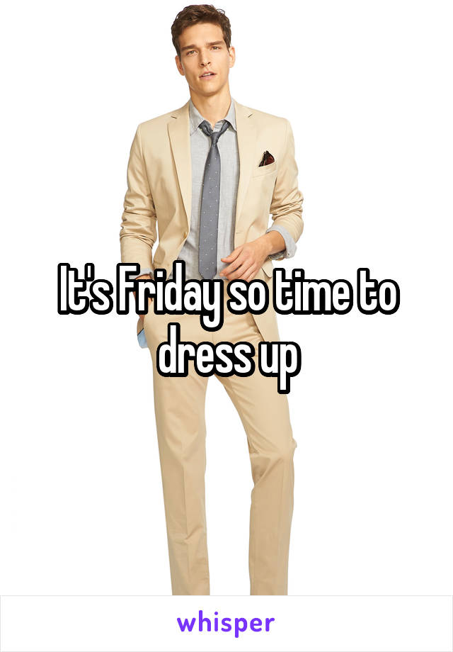 It's Friday so time to dress up