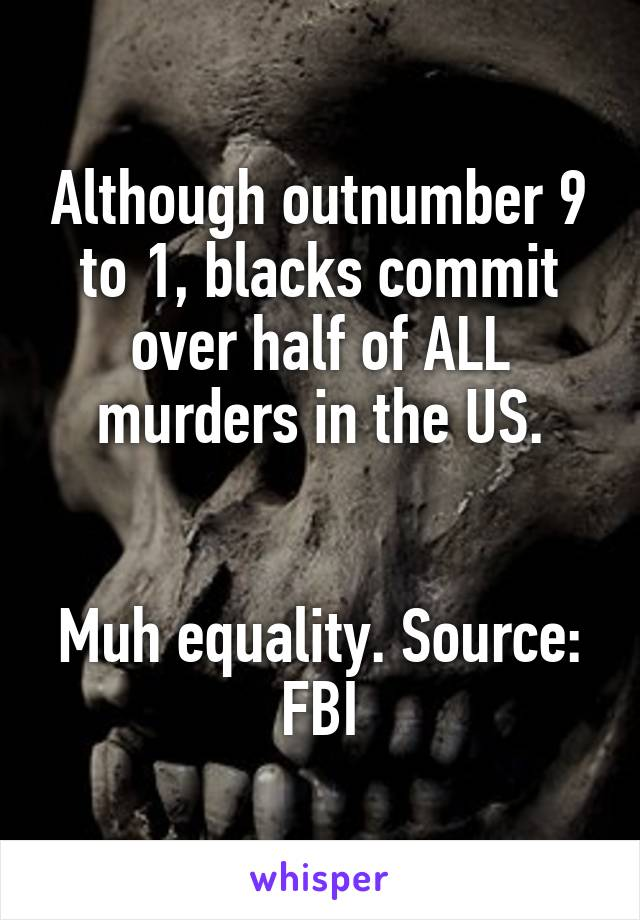 Although outnumber 9 to 1, blacks commit over half of ALL murders in the US.   Muh equality. Source: FBI