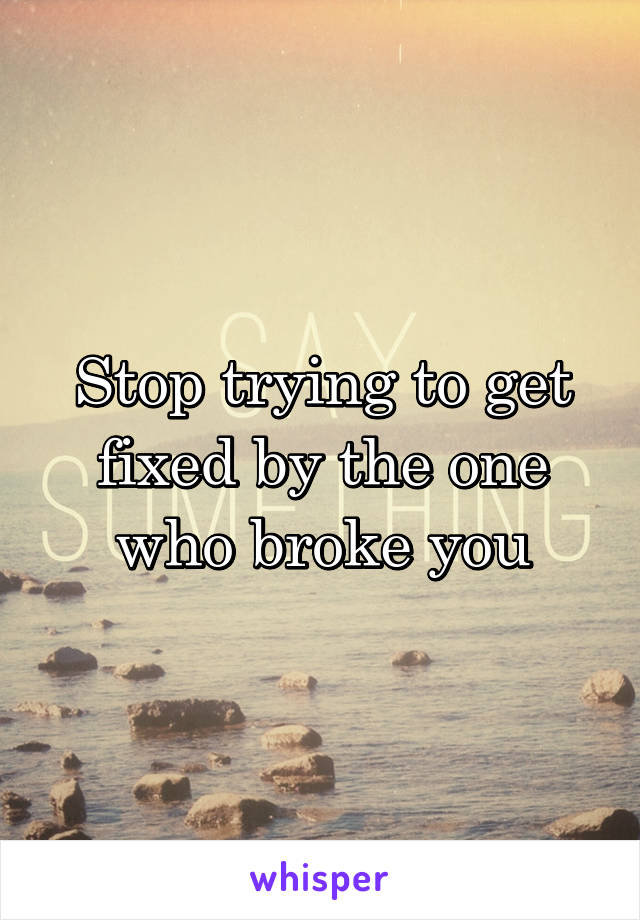 Stop trying to get fixed by the one who broke you