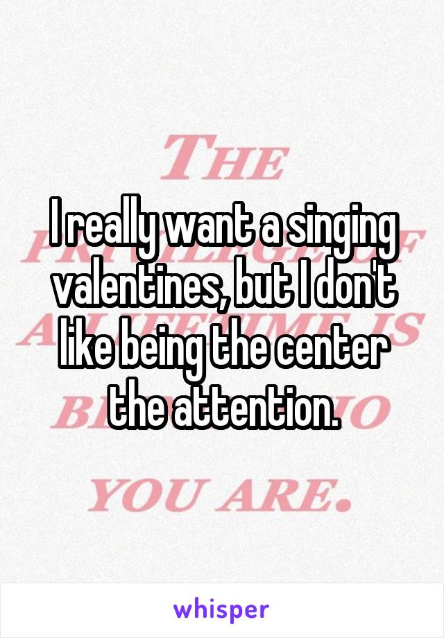 I really want a singing valentines, but I don't like being the center the attention.