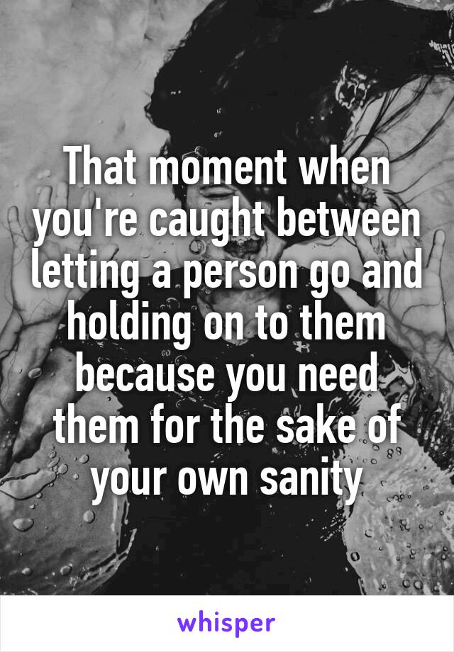 That moment when you're caught between letting a person go and holding on to them because you need them for the sake of your own sanity