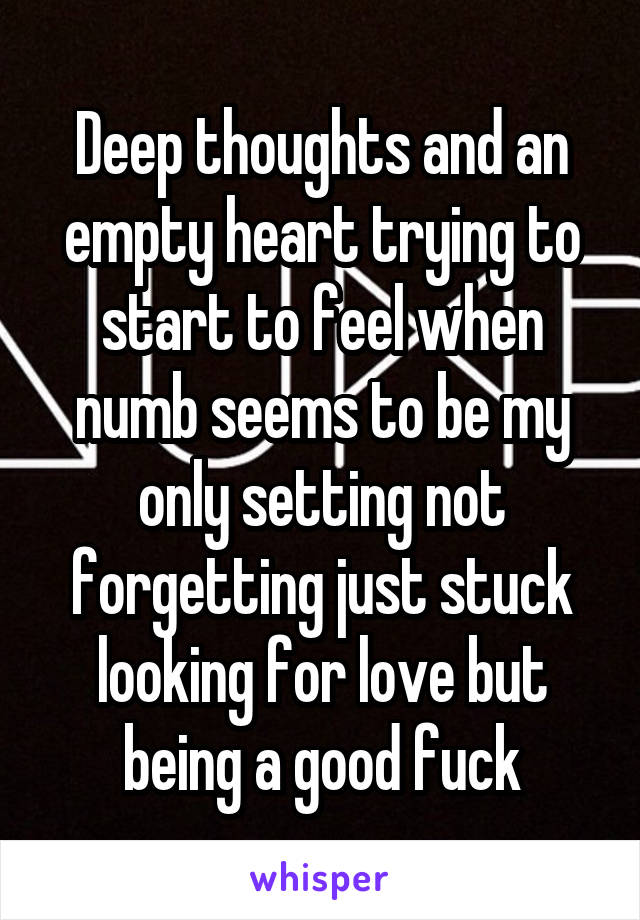 Deep thoughts and an empty heart trying to start to feel when numb seems to be my only setting not forgetting just stuck looking for love but being a good fuck