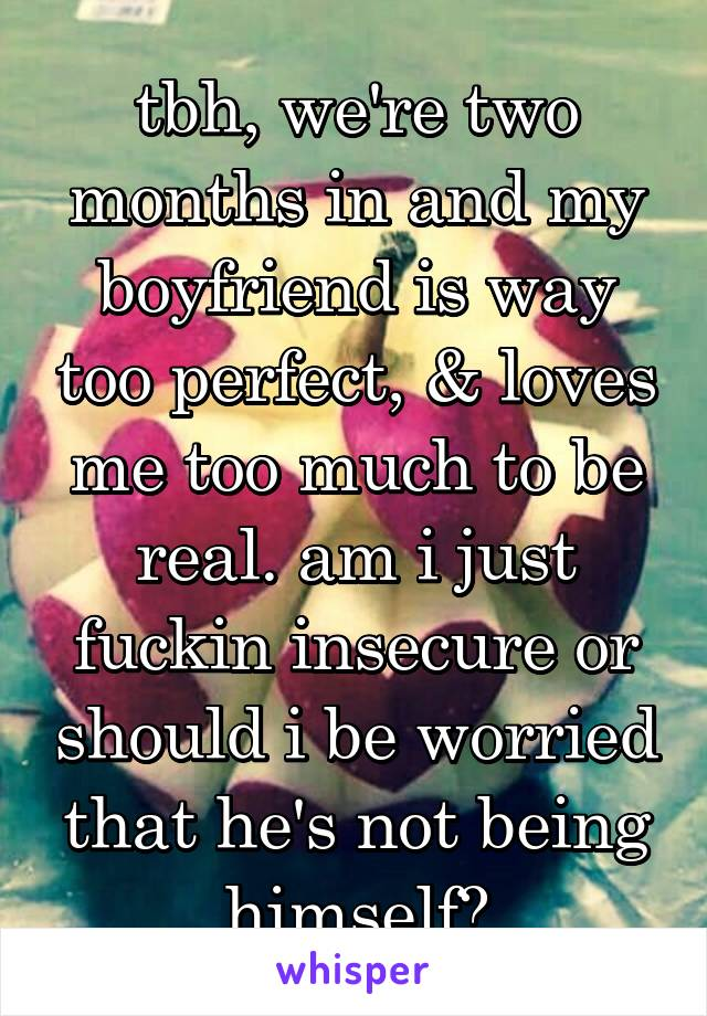 tbh, we're two months in and my boyfriend is way too perfect, & loves me too much to be real. am i just fuckin insecure or should i be worried that he's not being himself?