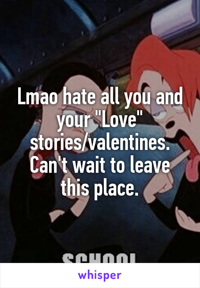 """Lmao hate all you and your """"Love"""" stories/valentines. Can't wait to leave this place."""