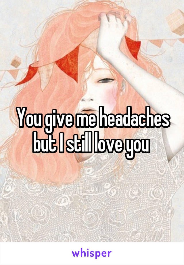 You give me headaches but I still love you