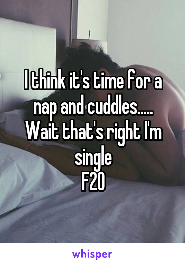 I think it's time for a nap and cuddles..... Wait that's right I'm single F20