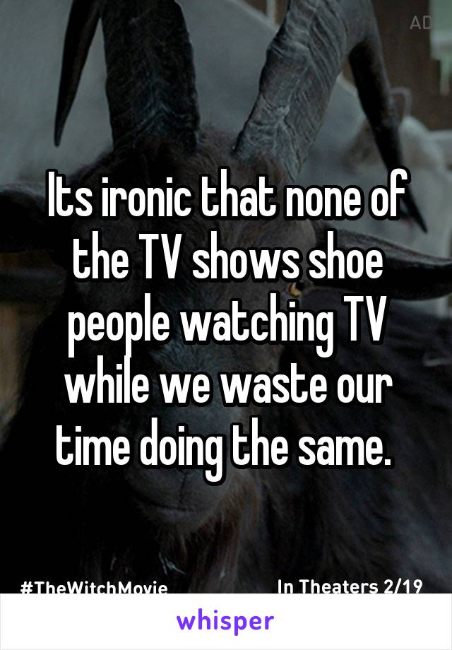 Its ironic that none of the TV shows shoe people watching TV while we waste our time doing the same.